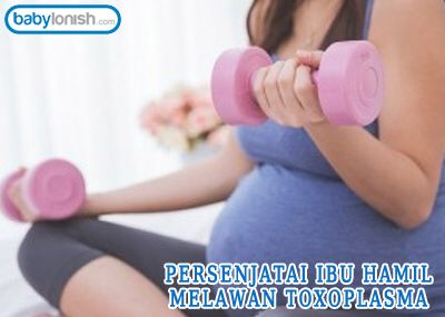 Persenjatai ibu hamil melawan toksoplasma.  http://www.babylonish.com/blog/2016/05/persenjatai-ibu-hamil-melawan-toxoplasma