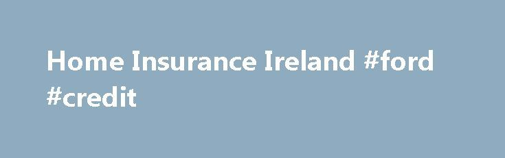 Home Insurance Ireland #ford #credit http://insurances.remmont.com/home-insurance-ireland-ford-credit/  #cheap house insurance # House Insurance Ireland Low Cost online house insurance Best Price Guarantee. POLICY BENEFITS Online Discount – submit your details online and we pass on house insurance discounts Irish Based call centre with home insurance experts to deal with your policy or answer any questions House Insurance No Claims Discounts Easy PaymentRead MoreThe post Home Insurance…