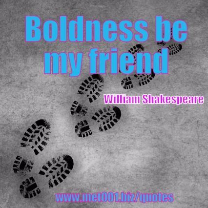 Boldness be my friend. William Shakespeare