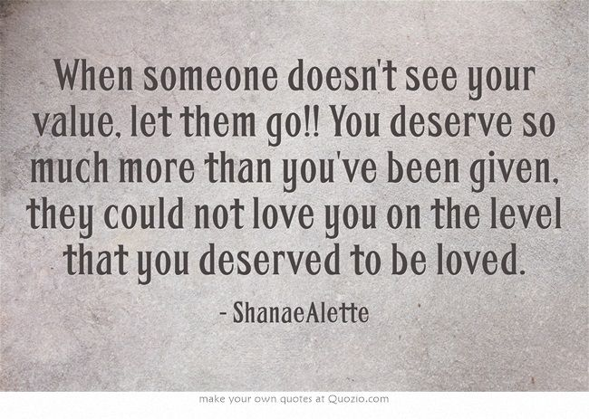 They Say If You Love Someone Let Them Go To See If They: When Someone Doesn't See Your Value, Let Them Go!! You