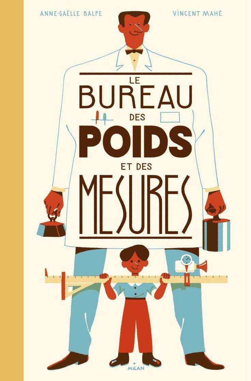 Le Bureau des Poids et des Mesures. Anne-Gaëlle BALPE et Vincent MAHE – 2016 (Dès 8 ans)