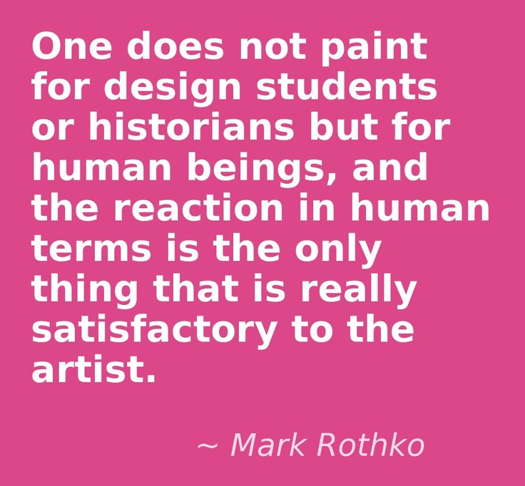 One does not paint for design students or historians but for human beings, and the reaction in human terms is the only thing that is really satisfactory to the artist.    Quote by Mark Rothko