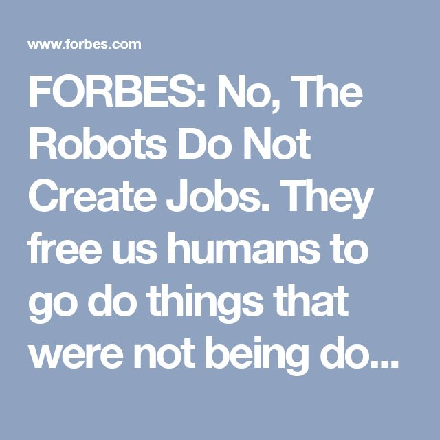 FORBES: No, The Robots Do Not Create Jobs.  They free us humans to go do things that were not being done before and that is why automation makes us richer. 2017.