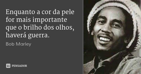Enquanto a cor da pele for mais importante que o brilho dos olhos, haverá guerra.... Frase de Bob Marley.