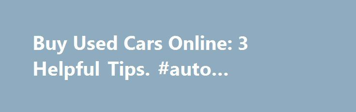 Buy Used Cars Online: 3 Helpful Tips. #auto #transport #quote http://auto.remmont.com/buy-used-cars-online-3-helpful-tips-auto-transport-quote/  #buy used cars online # Buy Used Cars Online: 3 Helpful Tips In many ways, the Internet has revolutionized the way people purchase used vehicles, allowing them to easily buy used cars online. In a matter of seconds, a buyer can specify the precise vehicle they are looking for and locate sellers across the globe. [...]Read More...The post Buy Used…