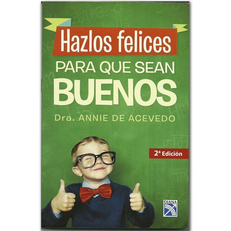 Libro Hazlos felices para que sean buenos -  Dra. Annie de Acevedo - Grupo Planeta   http://www.librosyeditores.com/tiendalemoine/3349-hazlos-felices-para-que-sean-buenos-9789584232236.html  Editores y distribuidores