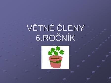 VĚTNÉ ČLENY 6.ROČNÍK 6.ročník.