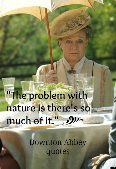 "the Dowager Countess, Downton Abbey: ""The problem with nature is there's so much of it."""