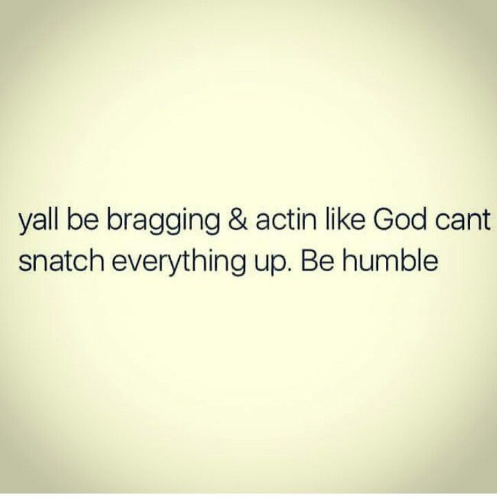 Yall be bragging & acting like God can't snatch everything up. Be humble.