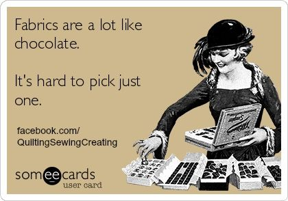 Fabrics are a lot like chocolate--so true, at least you can pick the one you want and no calories!