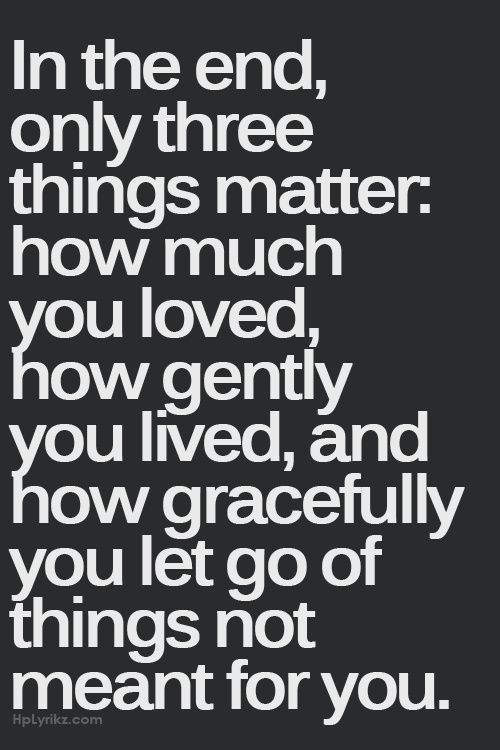 """Inspiring quote: """"In the end, only three things matter: how much you loved, how gently you lived, and how gracefully you let go of things not meant for you."""""""