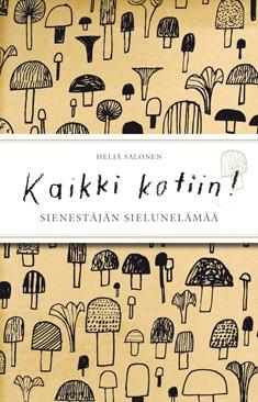 Kaikki kotiin! : sienestäjän sielunelämää / Heljä Salonen