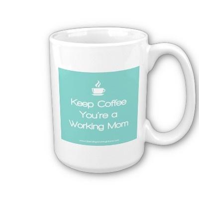 Keep Coffee You're a Working Mom - Mantenha o café, você é uma mãe que trabalha.