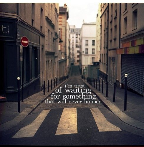 Quotes About Waiting For Love Tumblr : of waiting for something that will never happenThoughts, Tires Of Wait ...