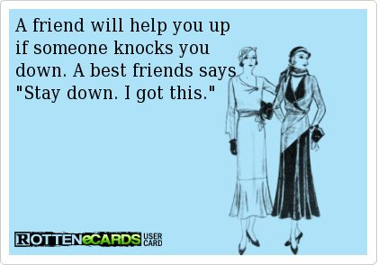 A friend will help you up  if someone knocks you  down. A best friends says Stay down. I got this.