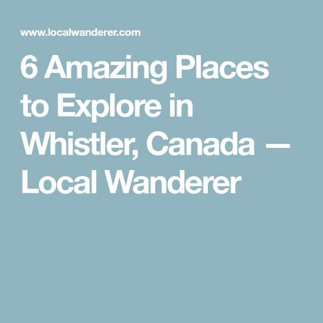 6 Amazing Places to Explore in Whistler, Canada — Local Wanderer