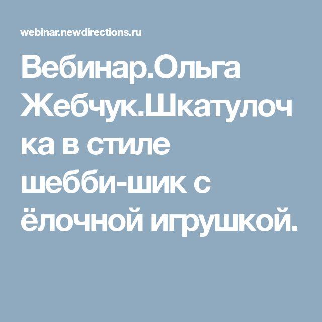 Вебинар.Ольга Жебчук.Шкатулочка в стиле шебби-шик с ёлочной игрушкой.
