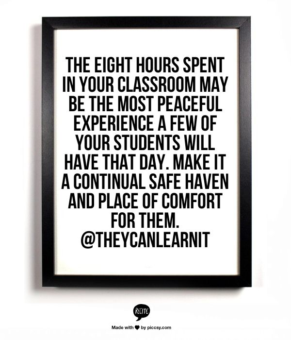 The eight hours spent in your classroom may be the most peaceful experience a few of your students will have that day. Make it a continual safe haven and place of comfort for them. @They Can Learn It