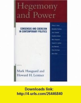 Hegemony and Power Consensus and Coercion in Contemporary Politics (9780739115039) Mark Haugaard, Howard H. Lentner, Benedetto Fontana, Philip G. Cerny, Henri Goverde, Elina Penttinen, Tomohisa Hattori, Saul Newman, Kevin Ryan , ISBN-10: 0739115030  , ISBN-13: 978-0739115039 ,  , tutorials , pdf , ebook , torrent , downloads , rapidshare , filesonic , hotfile , megaupload , fileserve