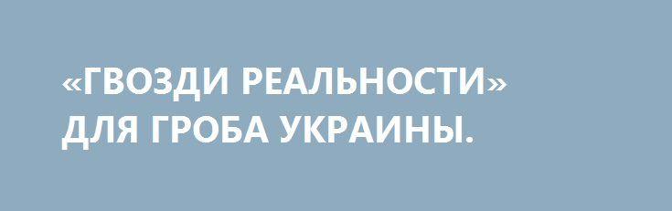 «ГВОЗДИ РЕАЛЬНОСТИ» ДЛЯ ГРОБА УКРАИНЫ. http://rusdozor.ru/2016/12/29/gvozdi-realnosti-dlya-groba-ukrainy/  Есть у начальников украинства одна интересная мыслишка. Циничная по своей сути, но оправдывающая для них весь тот ужас, который сейчас творится на Украине. Эта мыслишка очень редко проговаривается, но встречал я её ни раз у «коварных мудрогелей». В связи с ...