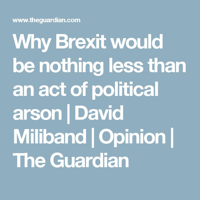 Why Brexit would be nothing less than an act of political arson | David Miliband | Opinion | The Guardian
