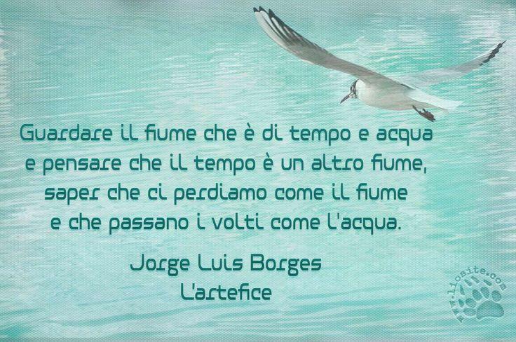 """Un concetto che mi ha affascinata e cullata: magico :) Buona serata a tutti voi, amici lontani!  """"Guardare il fiume che è di tempo e acqua e pensare che il tempo è un altro fiume, saper che ci perdiamo come il fiume e che passano i volti come l'acqua."""" Jorge Luis Borges - L'artefice  #jorgeluisborges, #tempo, #fiume, #perdersi, #ritrovarsi, #graphtag, #citazionisuimmagini, #fotocitazioni,"""