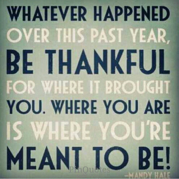 whatever happened over this past year be thankful for where it brought you where you are is where youre meant to be