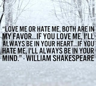 """Love me or hate me. Both are in my favor ... If you love me, I'll always be in your heart ... If you hate me, I'll always be in your mind."" William Shakespeare"