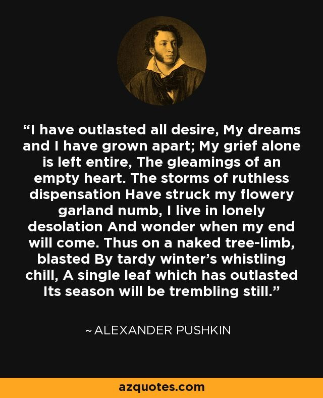 I have outlasted all desire,still. - Alexander Pushkin