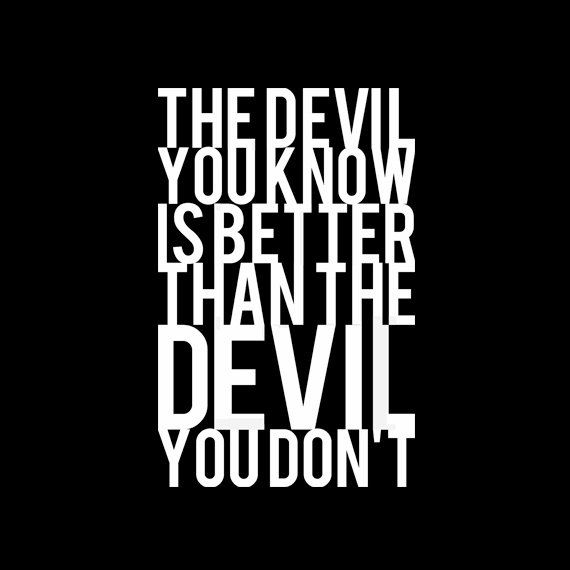 The Devil You Know Is Better Than The Devil You by QuotestoLiveBy