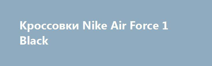 Кроссовки Nike Air Force 1 Black http://brandar.net/ru/a/ad/krossovki-nike-air-force-1-black/  Размеры от 36 по 45Доставка Новой почтой по всей территории Украины в течении 1-2 днейОтправка наложенным платежомУважаемые покупатели настоятельно рекомендуем вам измерить длину стопы и использовать этот показатель при выборе размера.