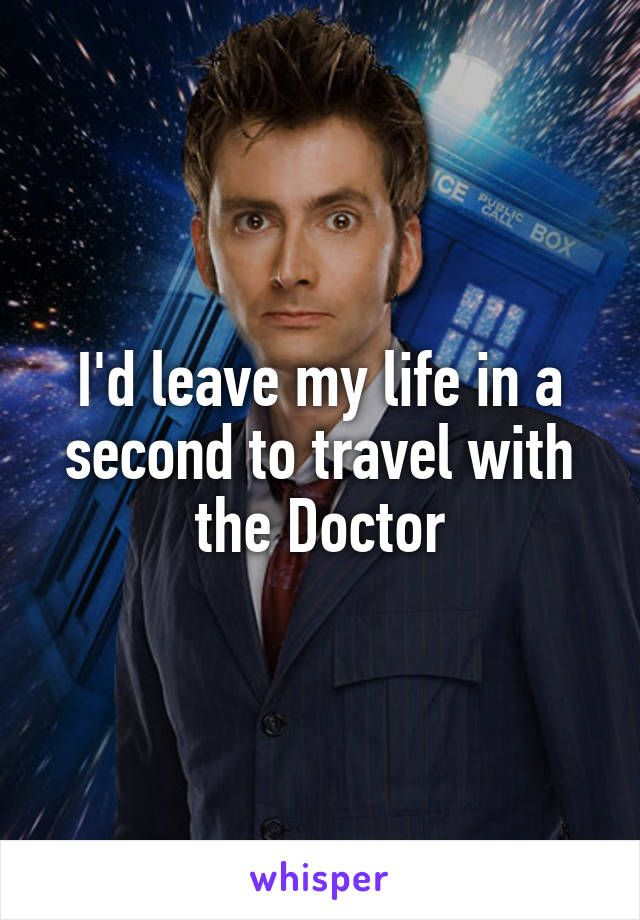 I'd leave my life in a second to travel with the Doctor