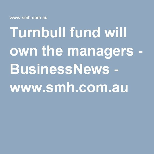 Turnbull fund will own the managers - BusinessNews - www.smh.com.au  http://www.smh.com.au/articles/2004/03/30/1080544485727.html?from=storyrhs