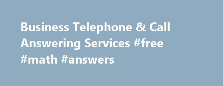 Business Telephone & Call Answering Services #free #math #answers http://answer.remmont.com/business-telephone-call-answering-services-free-math-answers/  #answering services # Business Phone Answering Services 24 hour live answering and support by a team of customer service experts. Answering service for your business A business answering service helps make it easy for you to stay in touch with your customers. Whether they're brand new leads or committed clients of yours, making sure a […]
