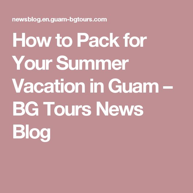 How to Pack for Your Summer Vacation in Guam – BG Tours News Blog