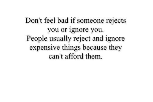 Don't feel bad if someone rejects you or ignore you. People usually reject and ignore expensive things because they can't afford them.