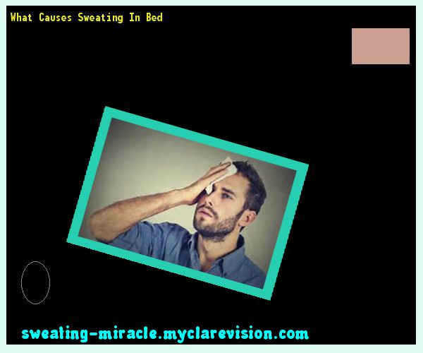What Causes Sweating In Bed 195706 - Your Body to Stop Excessive Sweating In 48 Hours - Guaranteed!