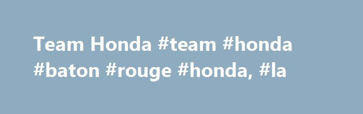 Team Honda #team #honda #baton #rouge #honda, #la http://atlanta.nef2.com/team-honda-team-honda-baton-rouge-honda-la/  # New and Used Honda Dealer in Baton Rouge Team Honda is a new and used Honda dealership that has been serving the Baton Rouge community for over 25 years. During that time our team has redefined the new, used, and pre-owned car buying experience to customers all over South Louisiana. We have fine-tuned the skills of our sales, service, and finance specialists to offer our…
