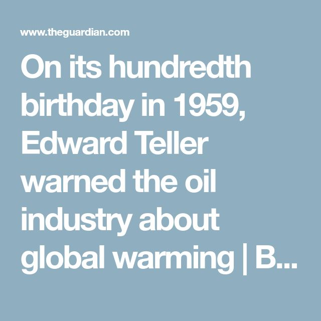 On its hundredth birthday in 1959, Edward Teller warned the oil industry about global warming | Benjamin Franta | Environment | The Guardian