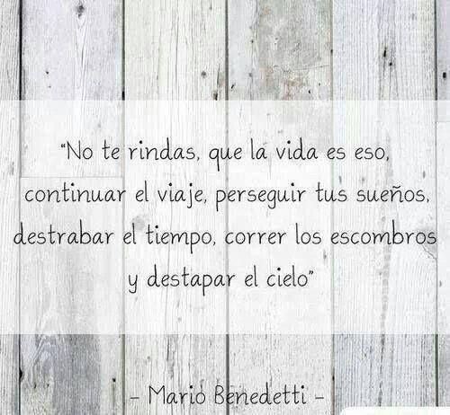 No te rindas, que la vida es eso, continuar el viaje, perseguir tus sueños, destrabar el tiempo, correr los escombros y destapar el cielo.  Mario Bendetti