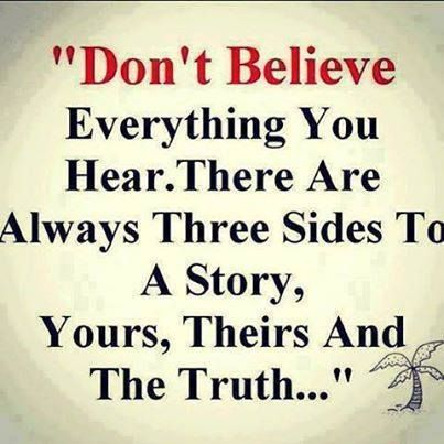 Don't believe everything you hear. There are always three sides to a story. Yours, Theirs and The Truth...  or in the case of gossip, theirs, theirs, and the truth!
