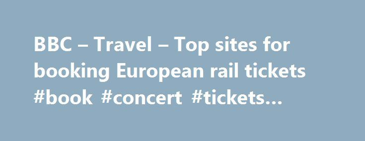 BBC – Travel – Top sites for booking European rail tickets #book #concert #tickets #online http://tickets.nef2.com/bbc-travel-top-sites-for-booking-european-rail-tickets-book-concert-tickets-online/  Top sites for booking European rail tickets By Sean O'Neill 20 February 2013 European countries are constantly improving their intercity rail networks and high-speed trains have slashed travel times around the continent. Spain alone has built 3,000km of track for trains travelling at speeds up…