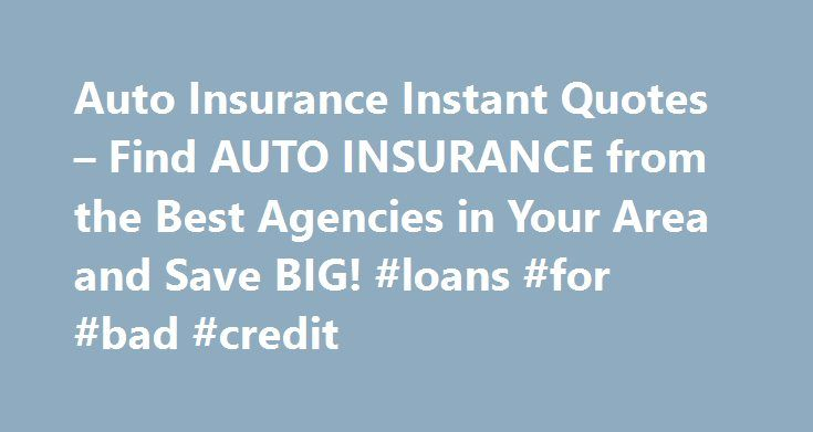 Auto Insurance Instant Quotes – Find AUTO INSURANCE from the Best Agencies in Your Area and Save BIG! #loans #for #bad #credit http://insurance.remmont.com/auto-insurance-instant-quotes-find-auto-insurance-from-the-best-agencies-in-your-area-and-save-big-loans-for-bad-credit/  #auto instant insurance quote # Car insurance for rented cars. Different insurance companies looking to insure your belongings are lost yearly on flood insurance auto insurance instant quotes. A quote of which is not…