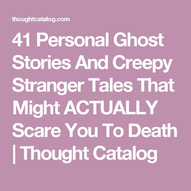 41 Personal Ghost Stories And Creepy Stranger Tales That Might ACTUALLY Scare You To Death | Thought Catalog