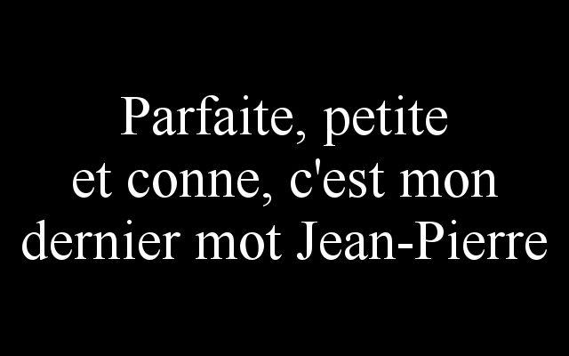 Parfaite, petite et conne c'est mon dernier mot Jean-Pierre (by la-vengeance).