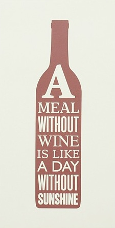 A meal without wine is like day without sunshine
