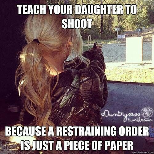 """""""Teach your Daughter to shoot... because a restraining order is just a piece of paper."""""""