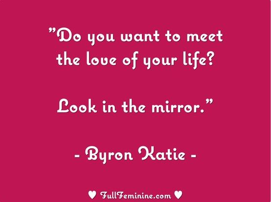 """""""Do you want to meet the love of your life? Look in the mirror."""" - Byron Katie"""