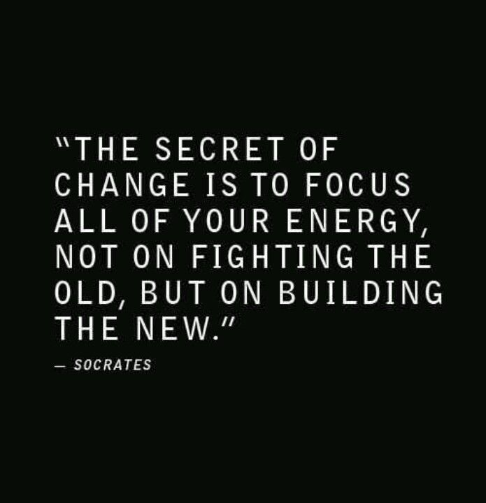 """The secret of change is to focus all of your energy, not on fighting the old, but on building the new.""  Socrates"