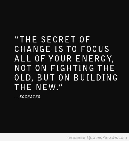 """""""The secret of change is to focus all of your energy not on fighting the old but on building the new"""" — Socrates"""